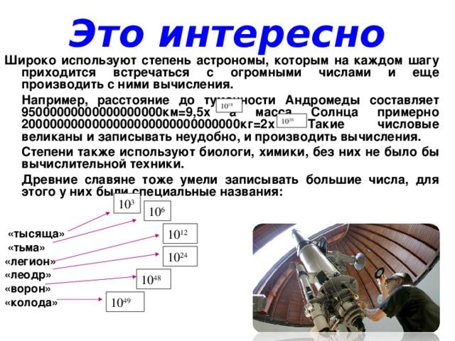 Это интересно Широко используют степень астрономы, которым на каждом шагу приходится встречаться с огромными числами и еще производить с ними вычисления.  Например, расстояние до туманности Андромеды составляет 95000000000000000000км=9,5х а масса Солнца примерно 2000000000000000000000000000000кг=2х Такие числовые великаны и записывать неудобно, и производить вычисления.  Степени также используют биологи, химики, без них не было бы вычислительной техники.  Древние славяне тоже умели записывать большие числа, для этого у них были специальные названия:    «тысяща»  «тьма» «легион» «леодр» «ворон» «колода»  10 18 10 30 10 3 10 6 10 12 10 24 10 48 10 49