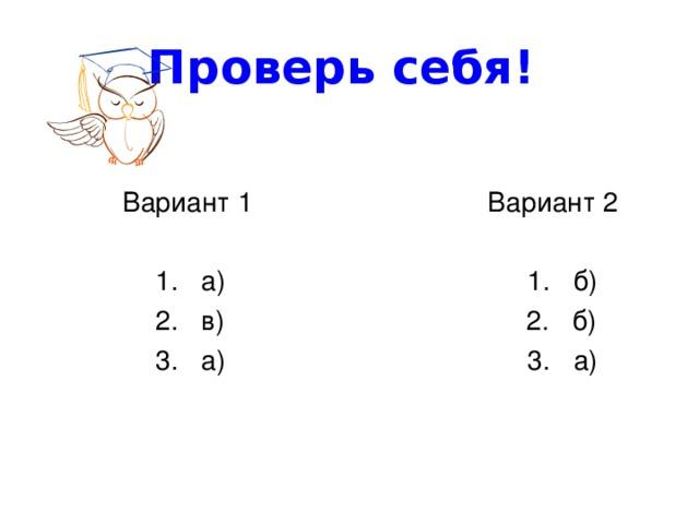 Проверь себя!  Вариант 1 Вариант 2  1. а) 1. б)  2. в) 2. б)  3. а) 3. а)