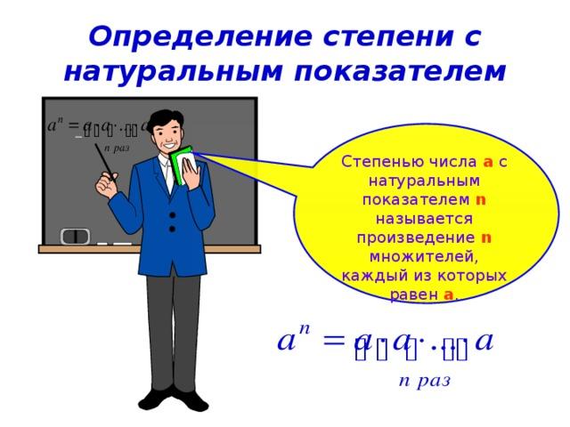 Определение степени с натуральным показателем Степенью числа a  с натуральным показателем n  называется произведение n  множителей, каждый из которых равен a .