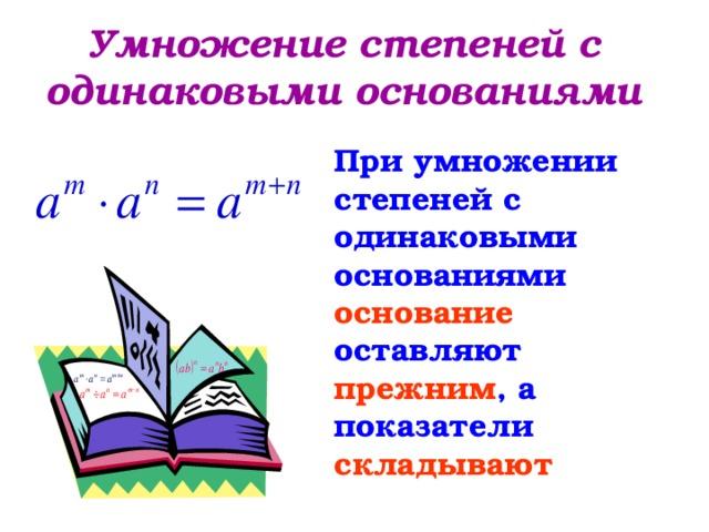 Умножение степеней с одинаковыми основаниями При умножении степеней с одинаковыми основаниями основание оставляют прежним , а показатели складывают