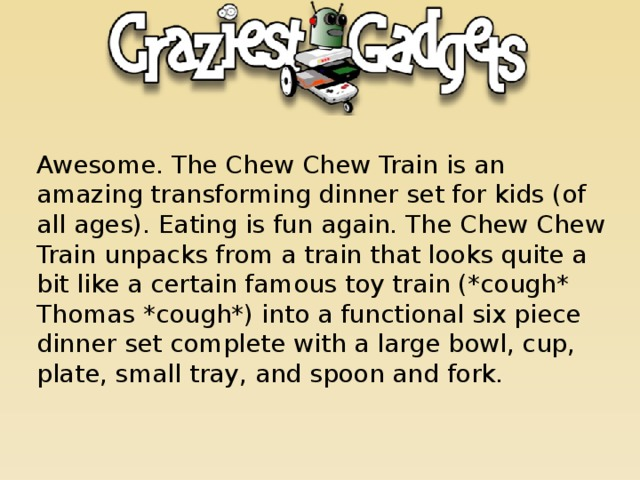 Awesome. The Chew Chew Train is an amazing transforming dinner set for kids (of all ages). Eating is fun again. The Chew Chew Train unpacks from a train that looks quite a bit like a certain famous toy train (*cough* Thomas *cough*) into a functional six piece dinner set complete with a large bowl, cup, plate, small tray, and spoon and fork.