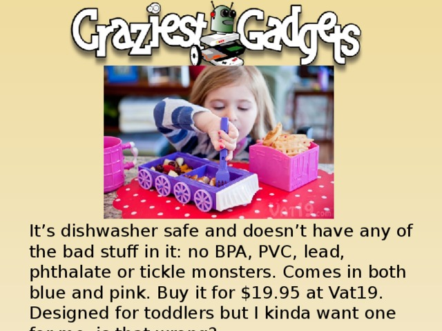 It's dishwasher safe and doesn't have any of the bad stuff in it: no BPA, PVC, lead, phthalate or tickle monsters. Comes in both blue and pink. Buy it for $19.95 at Vat19. Designed for toddlers but I kinda want one for me, is that wrong?