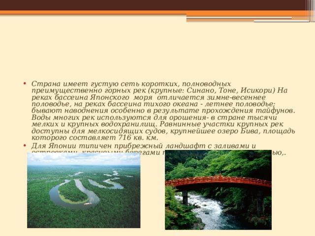 Страна имеет густую сеть коротких, полноводных преимущественно горных рек (крупные: Синано, Тоне, Исикори) На реках бассеина Японского моря отличается зимне-весеннее половодье, на реках бассеина тихого океана - летнее половодье; бывают наводнения особенно в результате прохождения тайфунов. Воды многих рек используются для орошения- в стране тысячи мелких и крупных водохранилищ. Равнинные участки крупных рек доступны для мелкосидящих судов, крупнейшее озеро Бива, площадь которого составляет 716 кв. км. Для Японии типичен прибрежный ландшафт с заливами и островками, красивыми берегами покрытыми растительностью,.