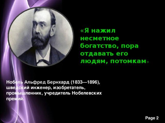 « Я нажил несметное богатство, пора отдавать его людям, потомкам » Нобель Альфред Бернхард (1833—1896), шведский инженер, изобретатель, промышленник, учредитель Нобелевских премий.