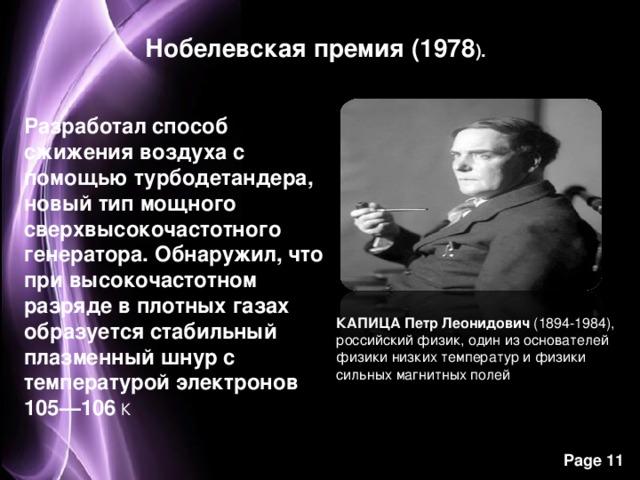 Нобелевская премия (1978 ). Разработал способ сжижения воздуха с помощью турбодетандера, новый тип мощного сверхвысокочастотного генератора. Обнаружил, что при высокочастотном разряде в плотных газах образуется стабильный плазменный шнур с температурой электронов 105—106 К КАПИЦА Петр Леонидович (1894-1984), российский физик, один из основателей физики низких температур и физики сильных магнитных полей