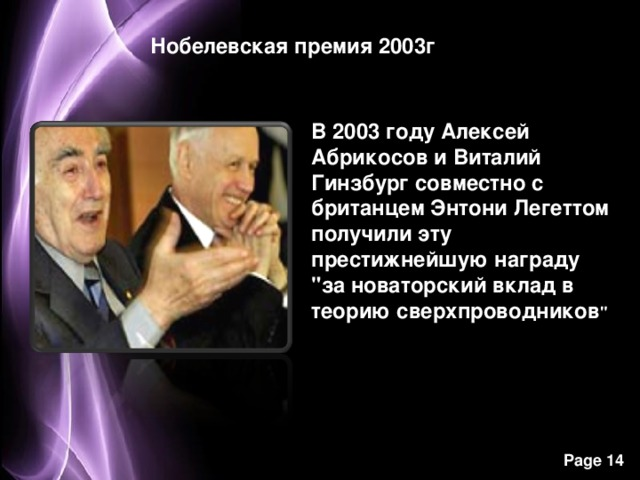 Нобелевская премия 2003г В 2003 году Алексей Абрикосов и Виталий Гинзбург совместно с британцем Энтони Легеттом получили эту престижнейшую награду