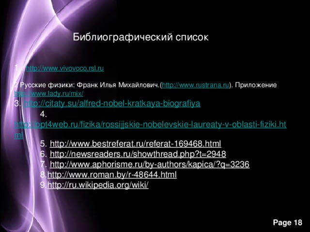 Библиографический список   1.. http://www.vivovoco.rsl.ru    2 Русские физики: Франк Илья Михайлович.( http://www.rustrana.ru ).Приложение http://www.lady.ru/mix/ 3. http://citaty.su/alfred-nobel-kratkaya-biografiya       4. http://ppt4web.ru/fizika/rossijjskie-nobelevskie-laureaty-v-oblasti-fiziki.html       5. http://www.bestreferat.ru/referat-169468.html       6. http://newsreaders.ru/showthread.php?t=2948       7. http://www.aphorisme.ru/by-authors/kapica/?q=3236       8. http://www.roman.by/r-48644.html       9. http://ru.wikipedia.org/wiki/