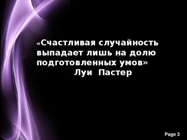« Счастливая случайность выпадает лишь на долю подготовленных умов»        Луи Пастер