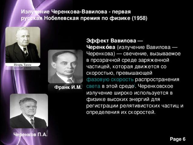 Излучение Черенкова-Вавилова - первая русская Нобелевская премия по физике (1958) Эффект Вавилова— Черенко́ва (излучение Вавилова— Черенкова)— свечение, вызываемое в прозрачной среде заряженной частицей, которая движется со скоростью, превышающей фазовую скорость распространения света в этой среде ] . Черенковское излучение широко используется в физике высоких энергий для регистрации релятивистских частиц и определения их скоростей. Франк И.М. Черенков П.А.