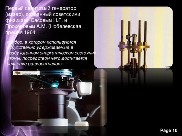 Первый квантовый генератор (мазер), созданный советскими физиками Басовым Н.Г. и Прохоровым А.М. (Нобелевская премия 1964 года) прибор, в котором используются искусственно удерживаемые в возбужденном энергетическом состоянии атомы, посредством чего достигается усиление радиосигналов».