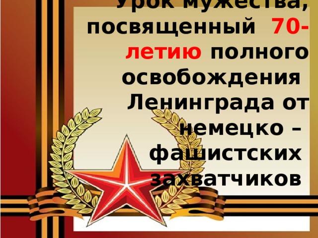 Урок мужества, посвященный 70-летию полного освобождения Ленинграда от немецко –  фашистских  захватчиков