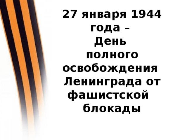27 января 1944 года –  День  полного освобождения  Ленинграда от фашистской блокады