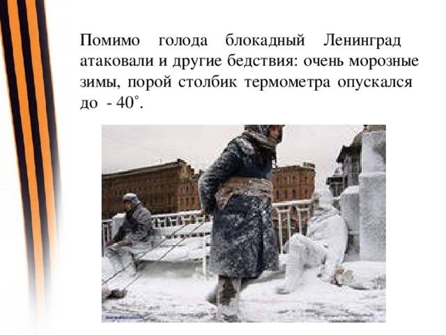 Помимо голода блокадный Ленинград  атаковали и другие бедствия: очень морозные зимы, порой столбик термометра опускался  до - 40˚.