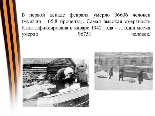 В первой декаде февраля умерло 36606 человек (мужчин - 65,8 процента). Самая высокая смертность была зафиксирована в январе 1942 года - за один месяц умерло 96751 человек.