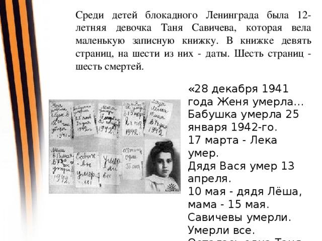 Среди детей блокадного Ленинграда была 12-летняя девочка Таня Савичева, которая вела маленькую записную книжку. В книжке девять страниц, на шести из них - даты. Шесть страниц - шесть смертей. «28 декабря 1941 года Женя умерла... Бабушка умерла 25 января 1942-го. 17 марта - Лека умер. Дядя Вася умер 13 апреля. 10 мая - дядя Лёша, мама - 15 мая. Савичевы умерли. Умерли все. Осталась одна Таня.»