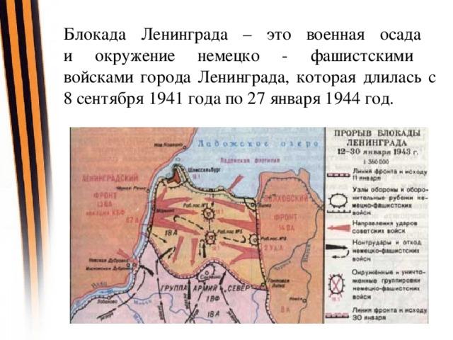 Блокада Ленинграда – это военная осада  и окружение немецко - фашистскими  войсками города Ленинграда, которая длилась с 8 сентября 1941 года по 27 января 1944 год.