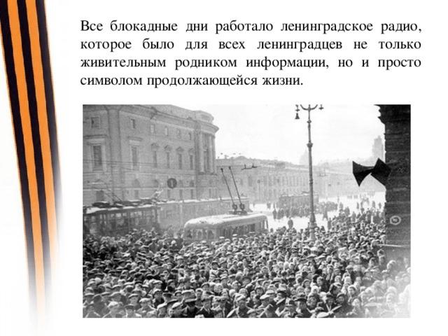Все блокадные дни работало ленинградское радио, которое было для всех ленинградцев не только живительным родником информации, но и просто символом продолжающейся жизни.