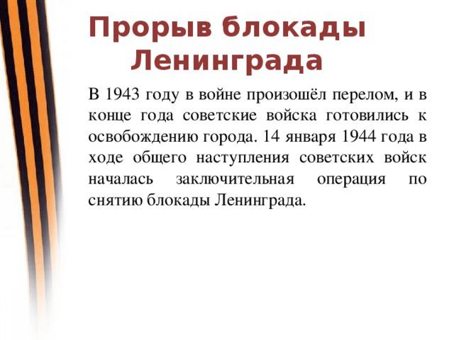 Прорыв блокады Ленинграда В 1943 году в войне произошёл перелом, и в конце года советские войска готовились к освобождению города. 14 января 1944 года в ходе общего наступления советских войск началась заключительная операция по снятию блокады Ленинграда.