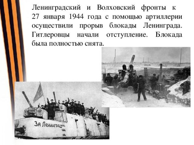 Ленинградский и Волховский фронты к  27 января 1944 года с помощью артиллерии осуществили прорыв блокады Ленинграда. Гитлеровцы начали отступление. Блокада была полностью снята.