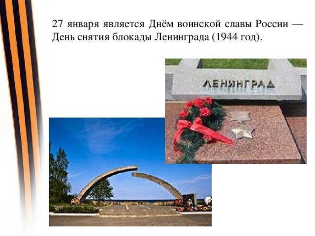 27 января является Днём воинской славы России — День снятия блокады Ленинграда (1944 год).