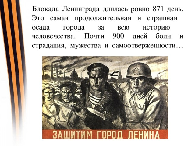 Блокада Ленинграда длилась ровно 871 день. Это самая продолжительная и страшная  осада города за всю историю  человечества. Почти 900 дней боли и страдания, мужества и самоотверженности…