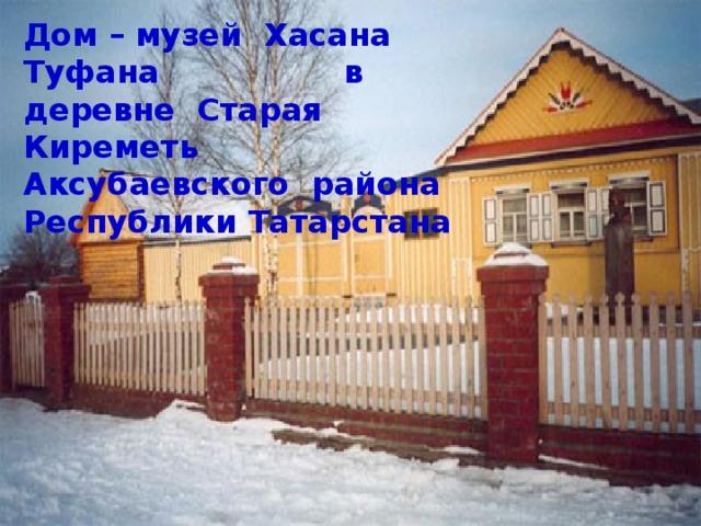 Дом – музей Хасана Туфана в деревне Старая Киреметь Аксубаевского района Республики Татарстана