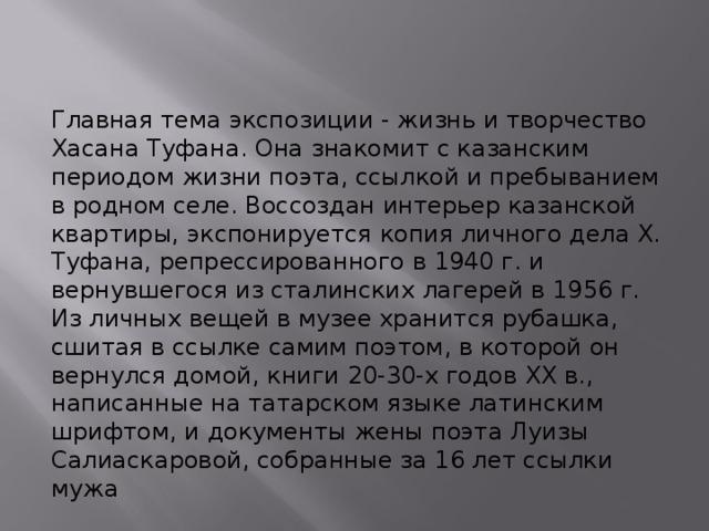 Главная тема экспозиции - жизнь и творчество Хасана Туфана. Она знакомит с казанским периодом жизни поэта, ссылкой и пребыванием в родном селе. Воссоздан интерьер казанской квартиры, экспонируется копия личного дела Х. Туфана, репрессированного в 1940 г. и вернувшегося из сталинских лагерей в 1956 г. Из личных вещей в музее хранится рубашка, сшитая в ссылке самим поэтом, в которой он вернулся домой, книги 20-30-х годов ХХ в., написанные на татарском языке латинским шрифтом, и документы жены поэта Луизы Салиаскаровой, собранные за 16 лет ссылки мужа