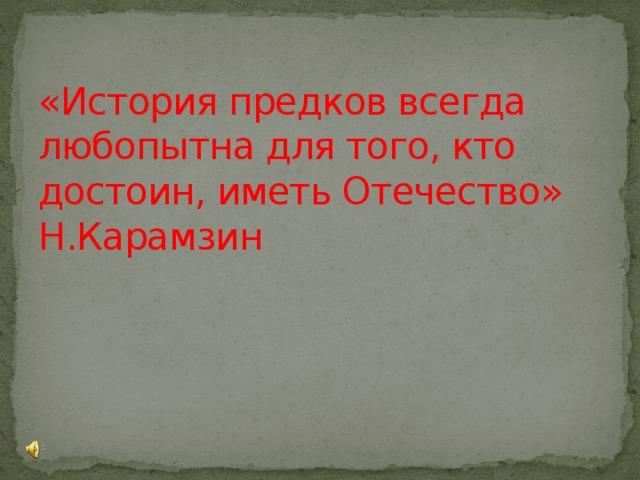 «История предков всегда любопытна для того, кто достоин, иметь Отечество»  Н.Карамзин