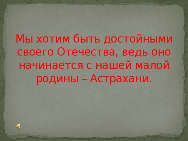 Мы хотим быть достойными своего Отечества, ведь оно начинается с нашей малой родины – Астрахани.