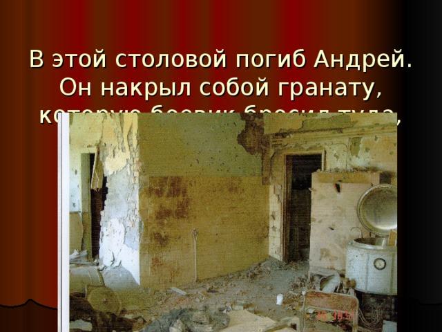 В этой столовой погиб Андрей.  Он накрыл собой гранату, которую боевик бросил туда, где стояли дети