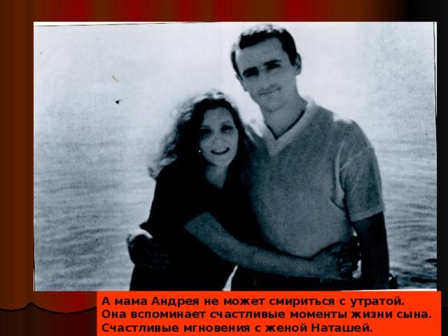 А мама Андрея не может смириться с утратой. Она вспоминает счастливые моменты жизни сына. Счастливые мгновения с женой Наташей.