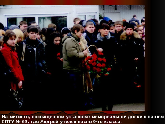 На митинге, посвящённом установке мемореальной доски в нашем СПТУ № 63, где Андрей учился после 9-го класса.