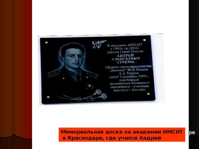 Мемореальная доска на академии ИМСИТ  в Краснодаре, где учился Андрей Мемореальная доска, установленная в Краснодаре на здании института, где он учился