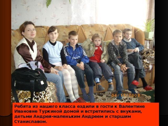 Ребята из нашего класса ездили в гости к Валентине Ивановне Туркиной домой и встретились с внуками, детьми Андрея-маленьким Андреем и старшим Станиславом.