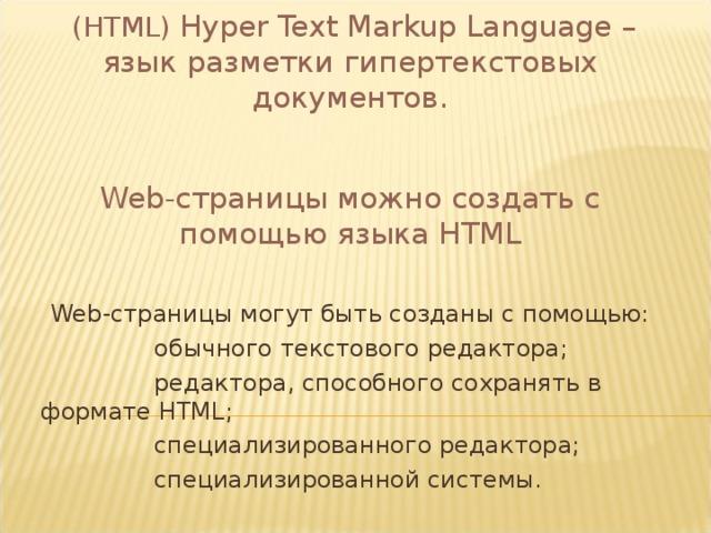 ( HTML ) Hyper Text Markup Language – язык разметки  гипертекстовых документов. Web -страницы можно создать с помощью языка HTML Web -страницы могут быть созданы с помощью:  обычного текстового редактора;  редактора, способного сохранять в формате HTML;  специализированного редактора;  специализированной системы.