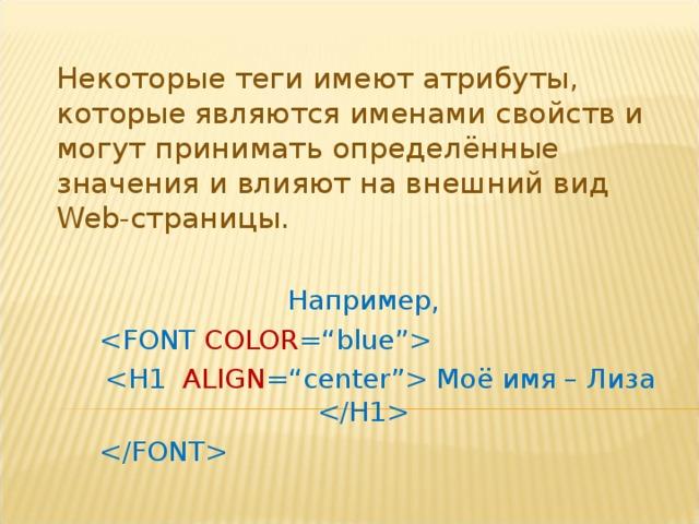 Некоторые теги имеют атрибуты, которые являются именами свойств и могут принимать определённые значения и влияют на внешний вид Web -страницы. Например,     Моё имя – Лиза