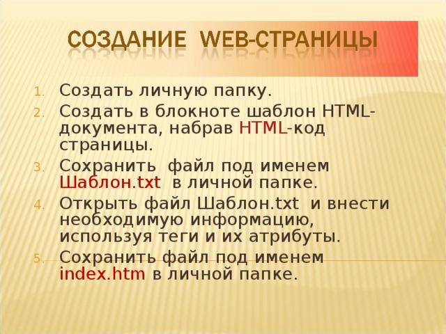 Создать личную папку. Создать в блокноте шаблон HTML -документа, набрав HTML- код страницы. Сохранить файл под именем Шаблон .txt  в личной папке. Открыть файл Шаблон .txt и внести необходимую информацию, используя теги и их атрибуты. Сохранить файл под именем index.htm  в личной папке.