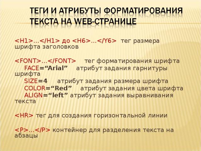 """… до … тег размера шрифта заголовков …  тег форматирования шрифта  FACE =""""Arial""""   атрибут задания гарнитуры шрифта  SIZE =4   атрибут задания размера шрифта  COLOR =""""Red""""   атрибут задания цвета шрифта  ALIGN =""""left""""  атрибут задания выравнивания текста   тег для создания горизонтальной линии …  контейнер для разделения текста на абзацы"""
