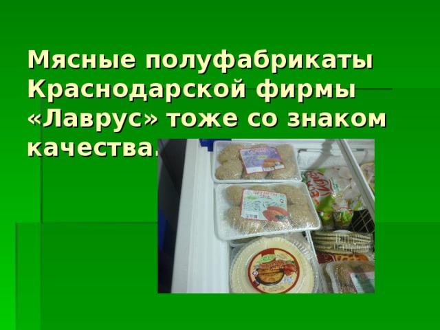 Мясные полуфабрикаты  Краснодарской фирмы «Лаврус» тоже со знаком качества.