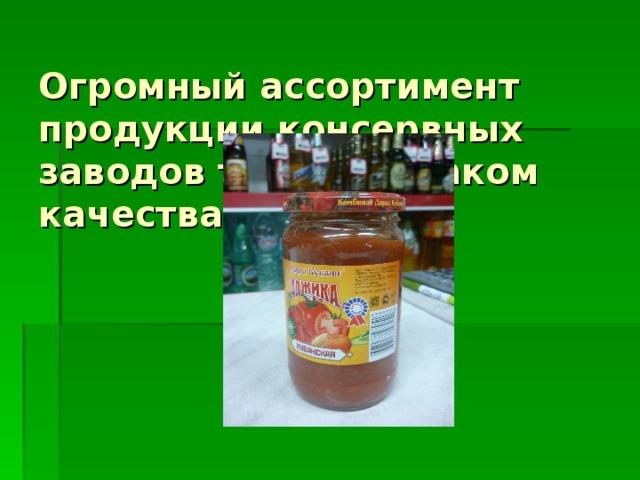Огромный ассортимент продукции консервных заводов тоже со знаком качества
