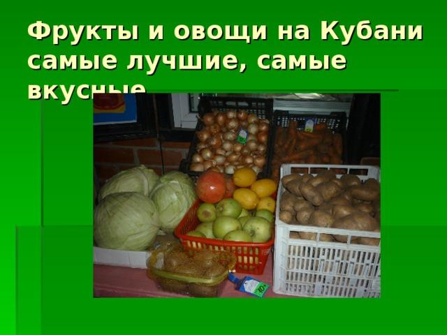 Фрукты и овощи на Кубани самые лучшие, самые вкусные.