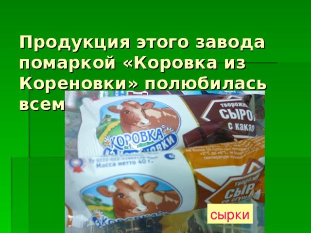 Продукция этого завода помаркой «Коровка из Кореновки» полюбилась всем жителям Кубани. сырки