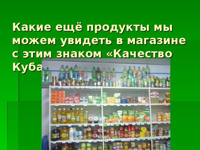 Какие ещё продукты мы можем увидеть в магазине с этим знаком «Качество Кубань»?