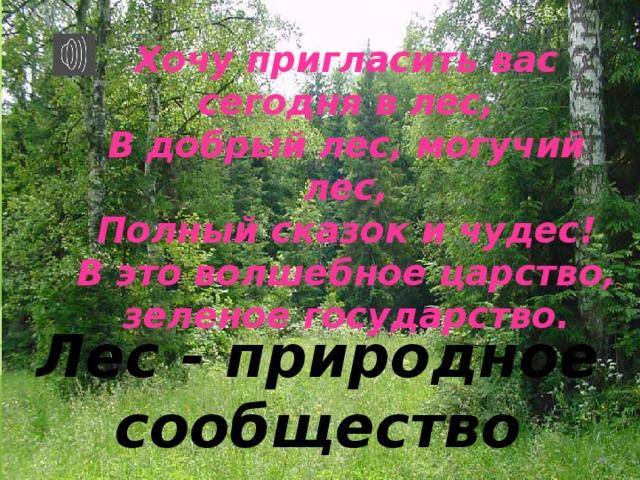 Хочу пригласить вас сегодня в лес,  В добрый лес, могучий лес,  Полный сказок и чудес!  В это волшебное царство, зеленое государство. Лес - природное сообщество