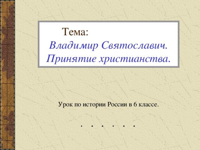 Тема:  Владимир Святославич.  Принятие христианства. Урок по истории России в 6 классе.