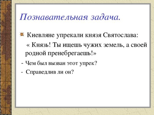 Познавательная задача.  Киевляне упрекали князя Святослава:  « Князь! Ты ищешь чужих земель, а своей родной пренебрегаешь!»  - Чем был вызван этот упрек?  - Справедлив ли он?