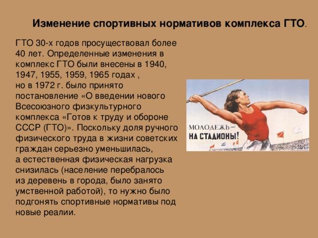 Изменение спортивных нормативов комплекса ГТО . ГТО 30-х годов просуществовал более 40 лет. Определенные изменения в комплекс ГТО были внесены в 1940, 1947, 1955, 1959, 1965 годах , нов1972г. было принято постановление «Овведении нового Всесоюзного физкультурного комплекса «Готов ктруду иобороне СССР (ГТО)». Поскольку доля ручного физического труда вжизни советских граждан серьезно уменьшилась, аестественная физическая нагрузка снизилась (население перебралось издеревень вгорода, было занято умственной работой), тонужно было подгонять спортивные нормативы под новые реалии.