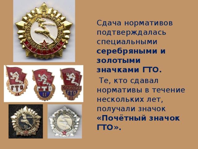 Сдача нормативов подтверждалась специальными серебряными и золотыми значками ГТО.  Те, кто сдавал нормативы в течение нескольких лет, получали значок «Почётный значок ГТО».