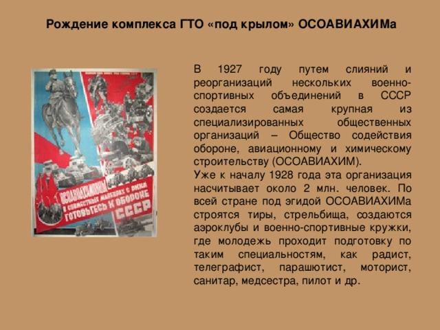 Рождение комплекса ГТО «под крылом» ОСОАВИАХИМа В 1927 году путем слияний и реорганизаций нескольких военно-спортивных объединений в СССР создается самая крупная из специализированных общественных организаций – Общество содействия обороне, авиационному и химическому строительству (ОСОАВИАХИМ). Уже к началу 1928 года эта организация насчитывает около 2 млн. человек. По всей стране под эгидой ОСОАВИАХИМа строятся тиры, стрельбища, создаются аэроклубы и военно-спортивные кружки, где молодежь проходит подготовку по таким специальностям, как радист, телеграфист, парашютист, моторист, санитар, медсестра, пилот и др.
