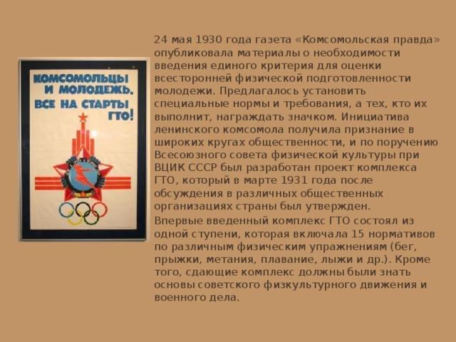 24 мая 1930 года газета «Комсомольская правда» опубликовала материалы о необходимости введения единого критерия для оценки всесторонней физической подготовленности молодежи. Предлагалось установить специальные нормы и требования, а тех, кто их выполнит, награждать значком. Инициатива ленинского комсомола получила признание в широких кругах общественности, и по поручению Всесоюзного совета физической культуры при ВЦИК СССР был разработан проект комплекса ГТО, который в марте 1931 года после обсуждения в различных общественных организациях страны был утвержден. Впервые введенный комплекс ГТО состоял из одной ступени, которая включала 15 нормативов по различным физическим упражнениям (бег, прыжки, метания, плавание, лыжи и др.). Кроме того, сдающие комплекс должны были знать основы советского физкультурного движения и военного дела.